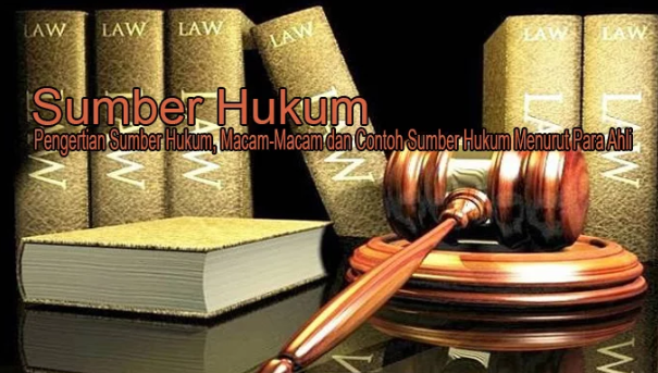 Pengertian Sumber Hukum, Macam-Macam dan Contoh Sumber Hukum Menurut Para Ahli Terlengkap