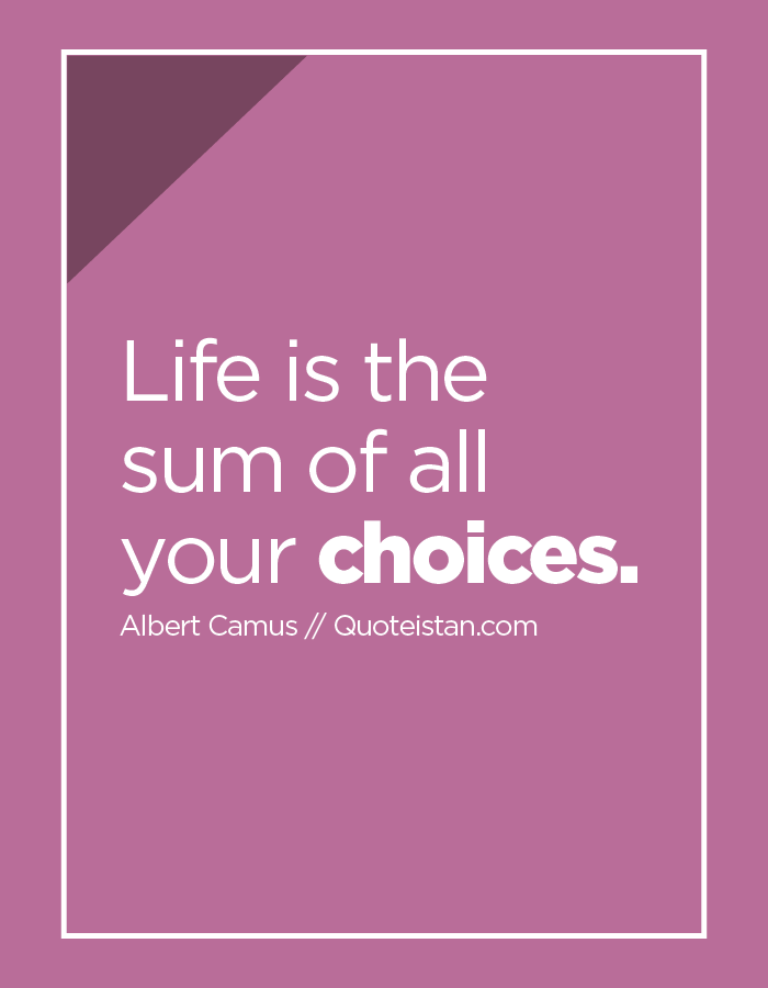 Life is the sum of all your choices.