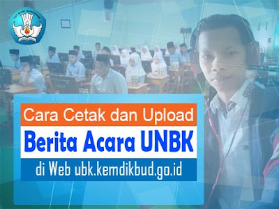 Cara Cetak dan Upload Berita Acara UNBK di Web ubk.kemdikbud.go.id