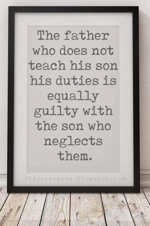 happy fathers day sayings, The father who does not teach his son his duties is equally guilty with the son who neglects them.