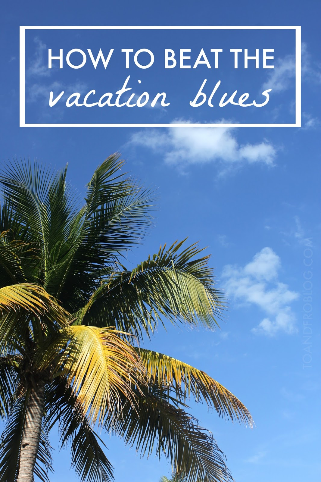 How to Beat the Vacation Blues | A Blissful Haven