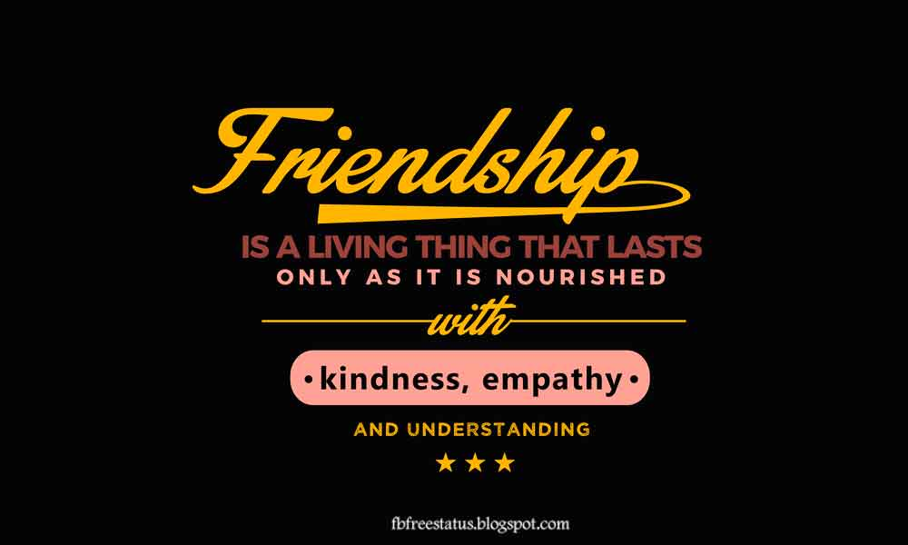 Friendship is a living thing that lasts only as long as it is nourished with kindness, empathy and understanding.