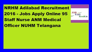 NRHM Adilabad Recruitment 2016 - Jobs Apply Online 95 Staff Nurse ANM Medical Officer NUHM Telangana