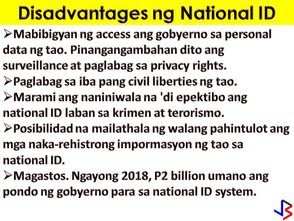 "A mandatory national ID system in the Philippines has been a long debate. There are many people who favor the passage of the law because they believe this could help in crime prevention. The government says, through national ID, it can verify the identities of people who avail of its services or public transactions.  Having a national ID is a good news also to people who don't even have a single ID. With this, they possess something that can verify their identity. Are you excited to have one?  Last March 9, blogger Mocha Uson post in her Facebook Page the sample of National ID. It said that the sample ID was distributed by Presidential Communication Operations Office (PCOO) last week.  Here's the sample ID  According to the article published in GMA News, the following are the advantages of having a National ID  1. Better delivery of and access to government services. A good universal ID system can make the delivery of and access to public services more efficient. It reduces cost both to the government and citizens.  2. Financial Inclusion. An ID system can also address a country's financial inclusion challenges. It's been suggested that it could allow unemployed Filipinos avail of financial and banking services.  3. Law enforcement. Governments also see ID systems critical when fighting crime and terrorism.  4. Public Safety. A centralized database is also useful during emergencies and other public safety concerns.   5. Social Inclusion. National IDs can promote social inclusion by providing official identification to people that usually have no access to similar documents.  The disadvantages  1. Surveillance and Privacy Rights Violations. A national ID system gives the government unprecedented access to a huge cache of its citizens' personal data.   2. Infringements of Other Civil Liberties. Privacy violations usually precede graver human rights abuses. Any government with the ability to keep tabs on its population via an ID system also has the ability to resort to more oppressive activities, involving other related rights.  3. Doubts over Its Effectiveness Against Crime and Terrorism. A national ID system is one item in this wish list given by governments if asked what do tools they need to combat crime and other threats. But in 2005 report by the Senate Economic Planning Office noted the absence of any proof that a national ID system increases security against terrorism.  4. Function Creep. Defined as the use of a tool or system for purposes beyond that originally declared, function creep is a risk to any individual registered in an ID system. In the draft bill pending at the Senate, the protection against unlawful disclosure of registered information does not apply if it is in the interest of ""public health or safety"".   5. Costs. Identity management programs are expensive to establish and maintain and require significant financial commitment from the government. For 2018, the government has allotted P2 billion to the Philippine Statistics Authority to prepare for the rollout of an ID system.  6. Data Security. Government ability to protect data under its custody is also caused for concern.   7. Technical Complexity and Logistical Issues. Other factors that make an ID system difficult to implement include: (a) migration; (b) access to registration centers by citizens and residents; and (c) ill-equipped and unprepared registration centers."