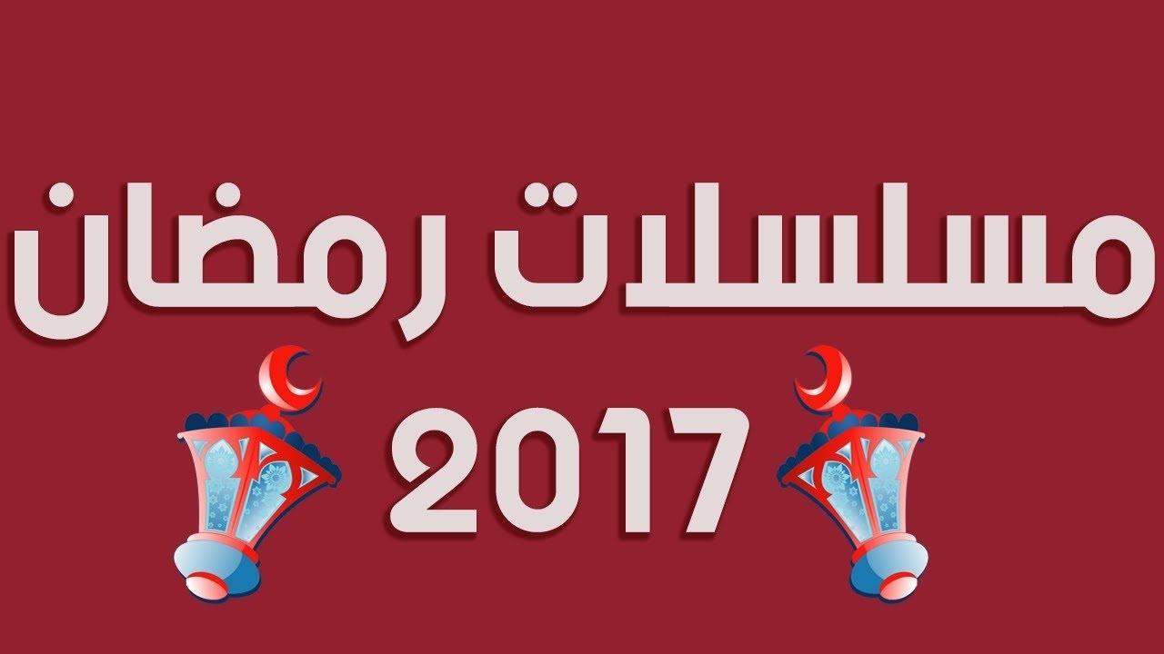ننشر لكم قائمة مسلسلات رمضان 2017 المقرر عرضها على القنوات الفضائية - أسماء وأبطال قصص الأعمال الدرامية الرمضانية 2017
