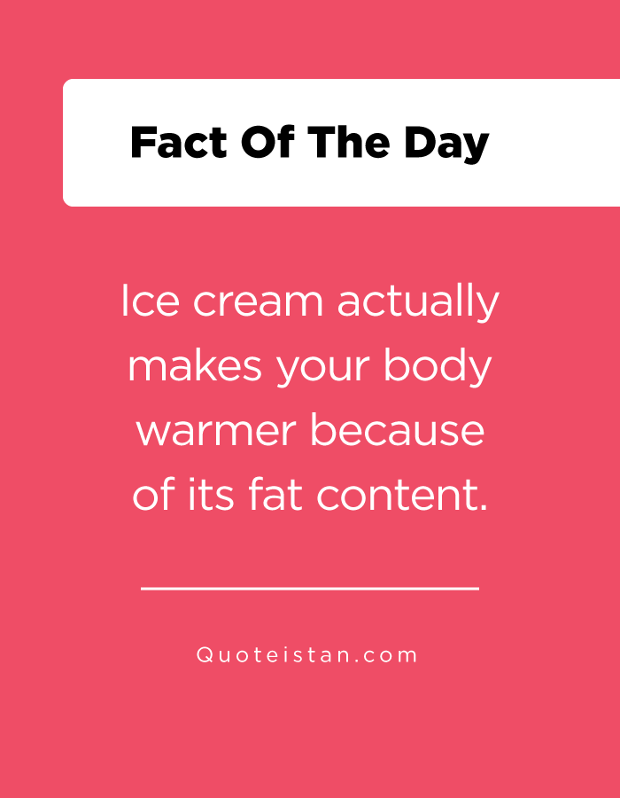 Ice cream actually makes your body warmer because of its fat content.