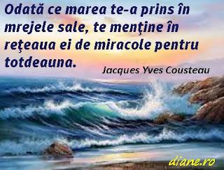 Odată ce marea te-a prins în mrejele sale, te menţine în reţeaua ei de miracole pentru totdeauna. Jacques Yves Cousteau