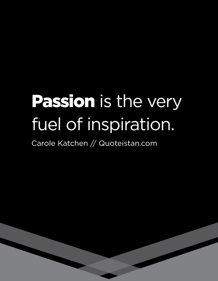 Passion is the very fuel of inspiration.