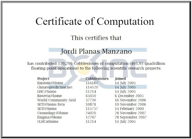This certifies that  Jordi Planas Manzano  has contributed 539,296 Cobblestones of computation (465.95 quadrillion floating-point operations) to the following scientific research projects:  Project Cobblestones Joined Einstein@Home 116167 14 July 2005 climateprediction.net 114520 14 July 2005 LHC@home 11214 14 July 2005 Rosetta@home 65050 6 December 2005 World Community Grid 57730 16 November 2006 SETI@home Beta 10878 19 November 2006 SETI@home 115757 14 February 2000 Cosmology@Home 24020 28 November 2007 Enigma@Home 12707 28 September 2007 vLHCathome 11214 14 July 2005
