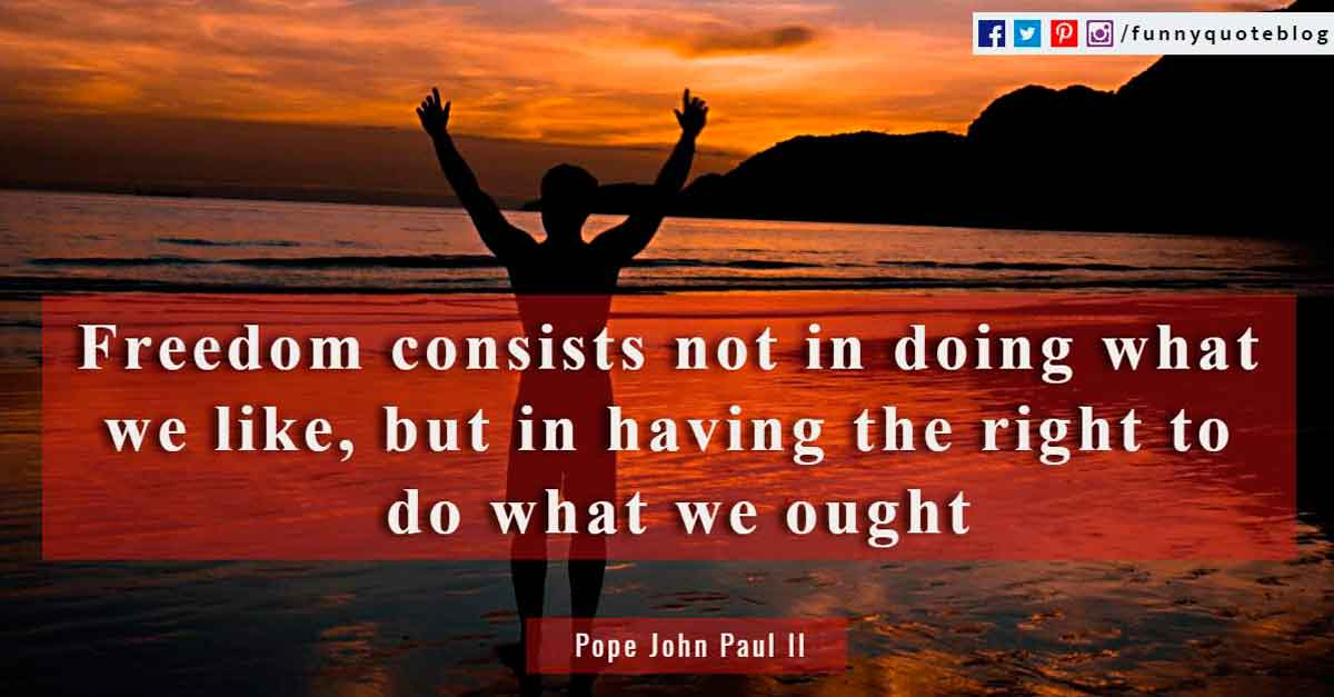 Freedom consists not in doing what we like, but in having the right to do what we ought ~ Pope John Paul II