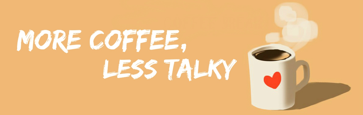 More Coffee, Less Talky