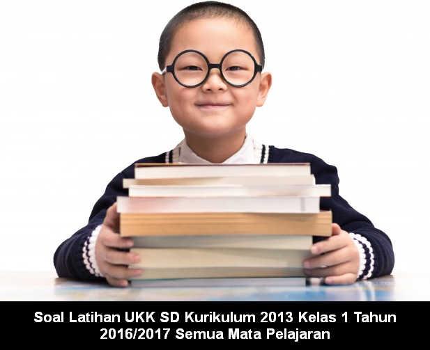 Soal Latihan UKK SD Kurikulum 2013 Kelas 1 Tahun 2016/2017 Semua Mata Pelajaran