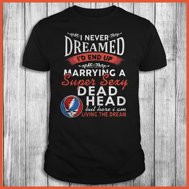 I Never Dreamed I'd End Up Marrying A Super Sexy Dead Head But Here I Am Living The Dream Shirt