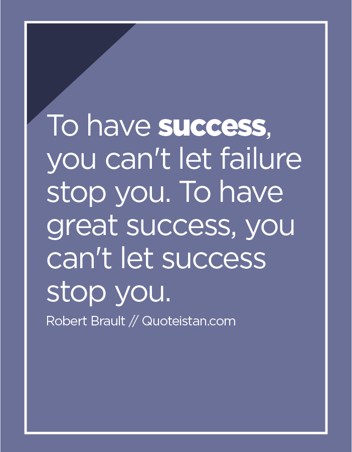 To have success, you can't let failure stop you. To have great success, you can't let success stop you.