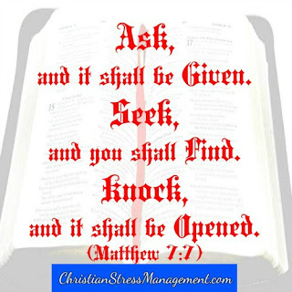 """""""Ask, and it shall be given to you. Seek and you shall find it. Knock and it shall be opened to you. Because everyone who asks receives and those who seek find and to them that knock, it shall be opened. (Matthew 7:7-8)"""