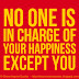 No one is in charge of your happiness, except you.