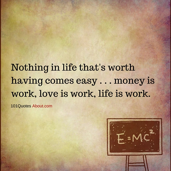 Nothing In Life Thats Worth Having Comes Easy Money Is Work Love