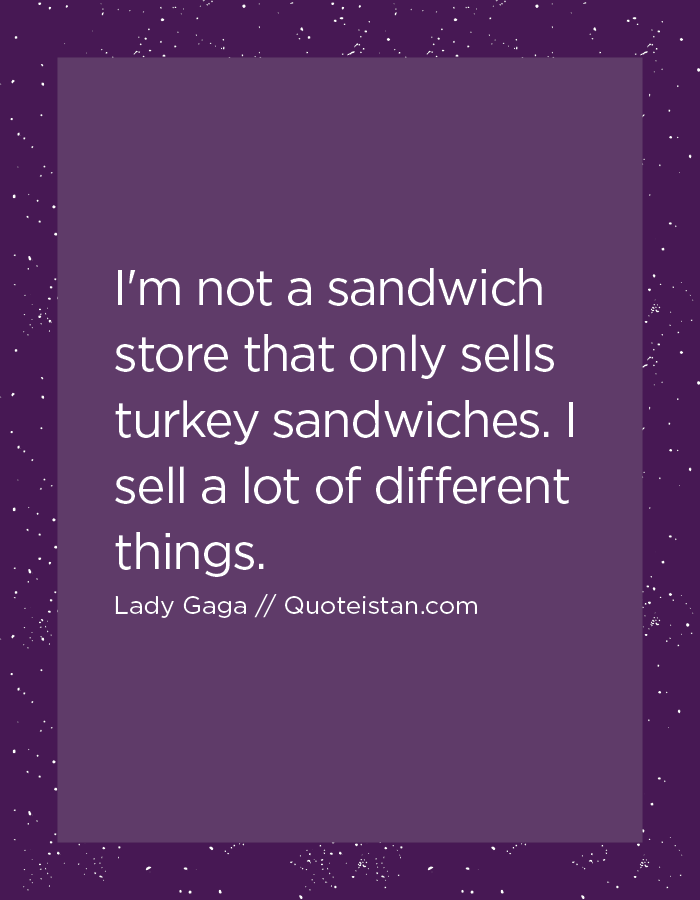 I'm not a sandwich store that only sells turkey sandwiches. I sell a lot of different things.