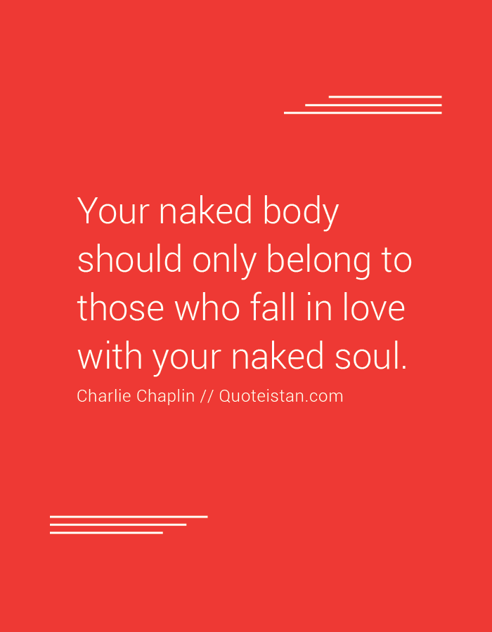 Your naked body should only belong to those who fall in love with your naked soul.