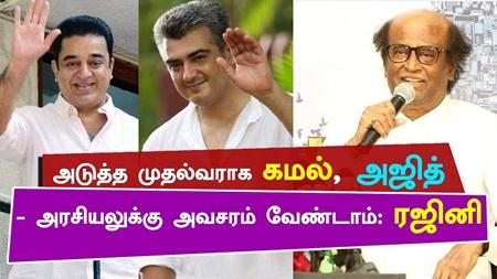 NEXT CM Kamal and Ajith – Do not rush to Politics : Rajinikanth   Tamil Nadu   Thala