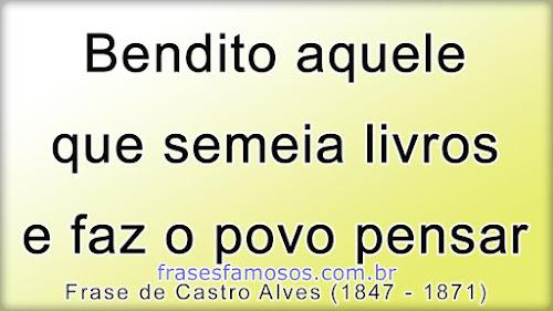 Frases Castro Alves: Bendito Aquele que Semeia Livros e faz o Povo Pensar