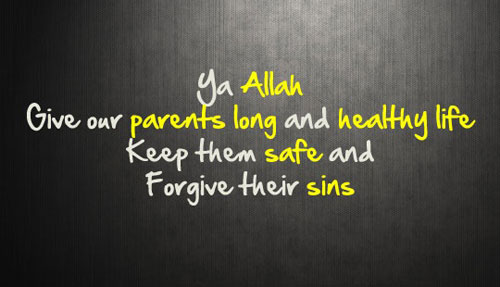 Ya Allah give our parents long and healthy life keep them safe and forgive their sins