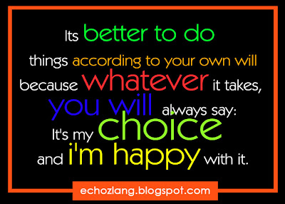 Its better to do things according to your own will ;  I'ts my choice and i'm happy with it.