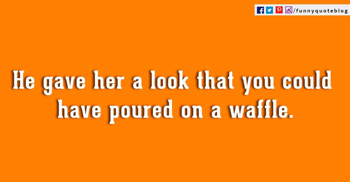 He gave her a look that you could have poured on a waffle. ― Ring Lardner