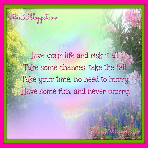My Blog Of Inspirations: Live your life and risk it all. Take some chances. take the fall. Take your time. no need to hurry. Have some fun. and ...