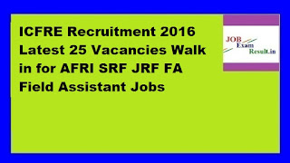 ICFRE Recruitment 2016 Latest 25 Vacancies Walk in for AFRI SRF JRF FA Field Assistant Jobs