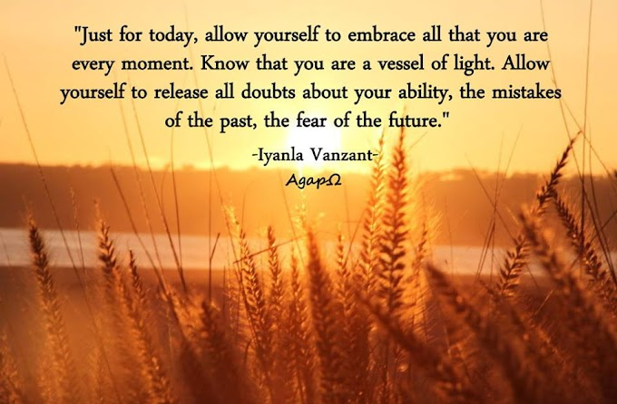 Just for today, allow yourself to embrace all that you are every moment. Know that you are a vessel of light. Allow yourself to release all doubts about your ability, the mistakes of the past, the fear of the future.