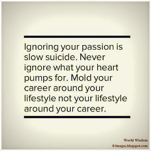 Ignoring Your Passion Is Slow Suicide Never Ignore What Your Heart