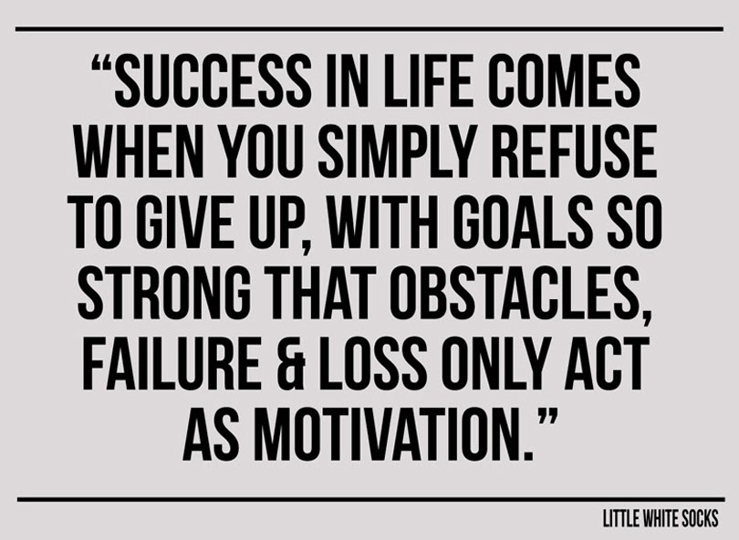 success in life comes when you simply refuse to give up with goals so strong