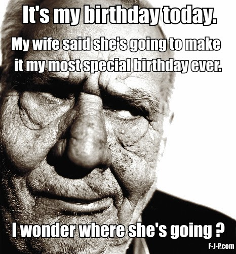 Funny Grumpy Man Birthday Surprise - It's my birthday today.  My wife said she's going to make it my most special birthday ever