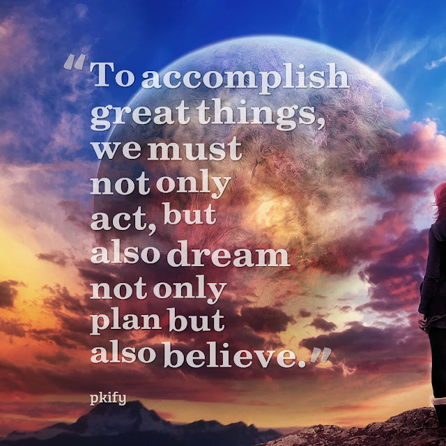 To Accomplish Great Things We Must Not Only Act but Also Dream Not Only Plan but Also Believe Dreams Quotes