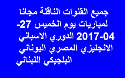 جميع القنوات الناقلة مجانا لمباريات يوم الخميس 27-04-2017 الدوري الاسباني الانجليزي المصري اليوناني البلجيكي اللبناني