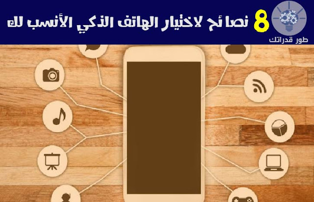نصائح لاختيار الهاتف الذكي الأنسب لك