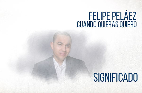 Cuando Quieras Quiero significado de la canción Felipe Peláez.