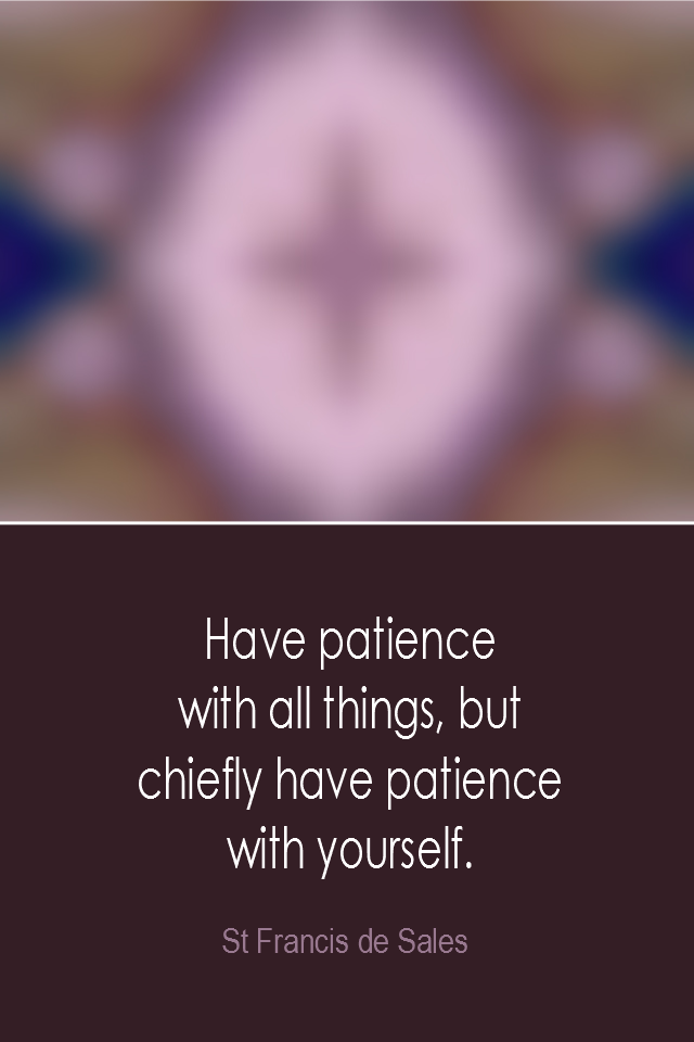 visual quote - image quotation: Have patience with all things, but chiefly have patience with yourself. - St Francis de Sales