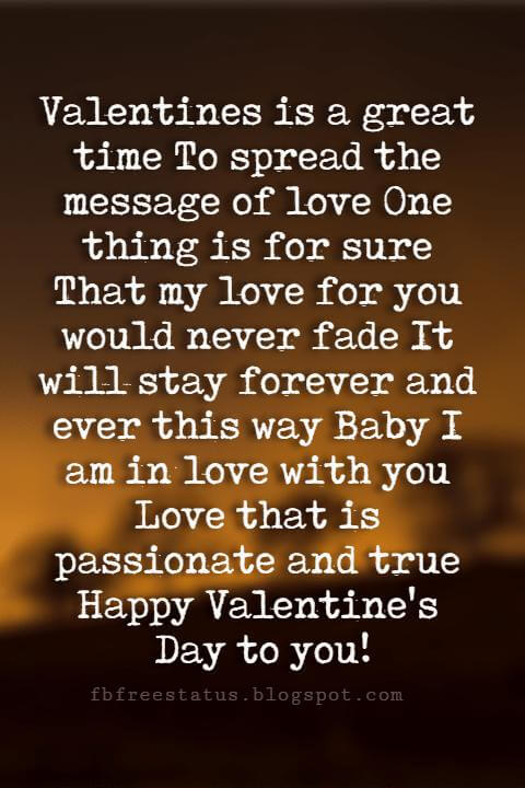 Valentines Day Wishes, Valentines is a great time To spread the message of love One thing is for sure That my love for you would never fade It will stay forever and ever this way Baby I am in love with you Love that is passionate and true Happy Valentine's Day to you!
