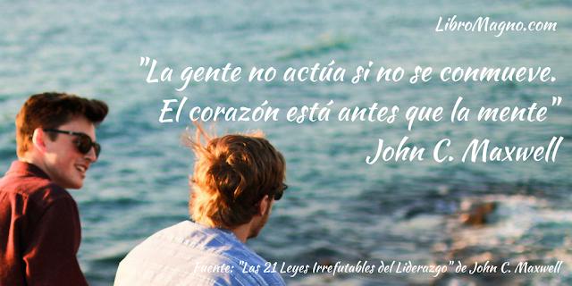 """""""La gente no actúa si no se conmueve.  El corazón está antes que la mente""""  John C. Maxwell"""