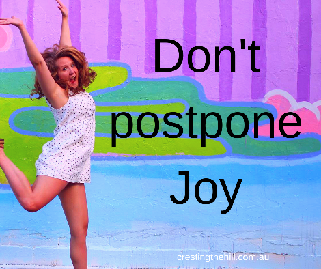 Don't postpone joy - seek it and find it and relish it while you can.