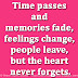 Time passes and memories fade, feelings change, people leave, but the heart never forgets.