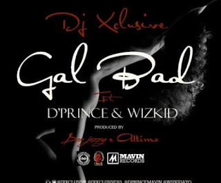 DJ Xclusive ft D'Prince x Wizkid - Gal Bad