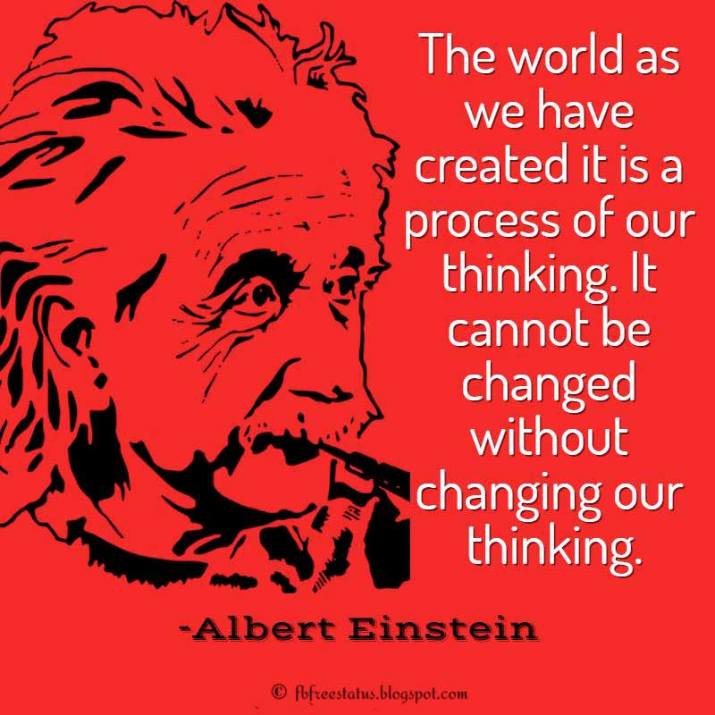 Albert Einstein Quote, The world as we have created it is a process of our thinking. It cannot be changed without changing our thinking.