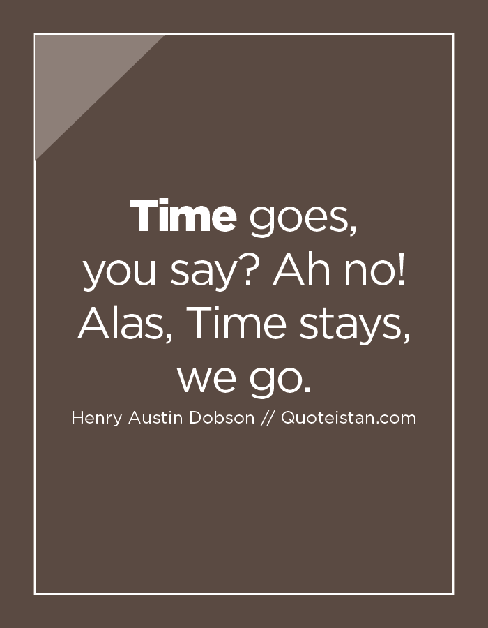 Time goes, you say Ah no! Alas, Time stays, we go.