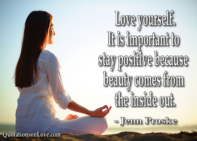 Love yourself. It is important to stay positive because beauty comes from the inside out. Jenn Proske