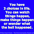 You have 3 choices in life. You can watch things happen, make things happen or wonder what the hell happened.