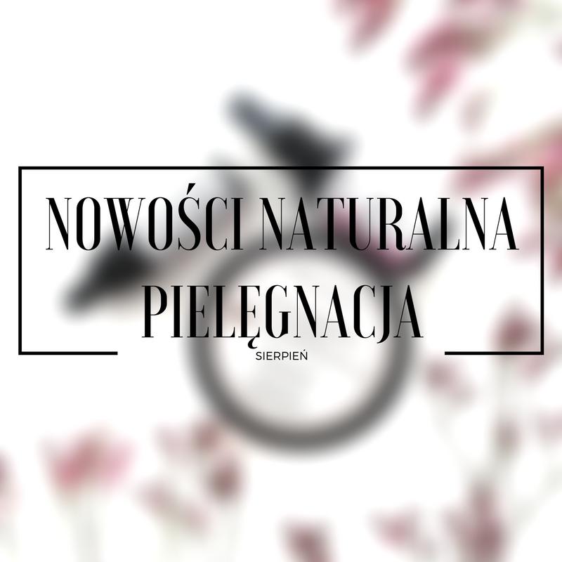 Nowości pielęgnacyjne - sporo naturalnych produktów