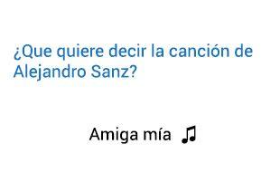 Significado de la canción Amiga Mía Alejandro Sanz.
